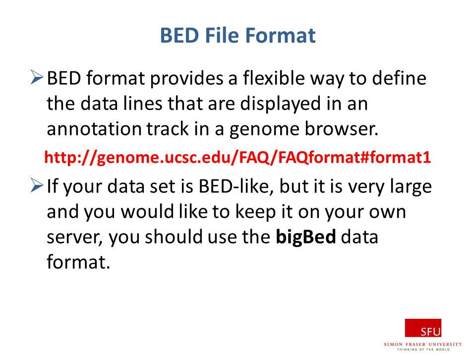 BED File Format  BED format provides a flexible way to define the data lines that are displayed in an annotation track in a genome browser. http://ge