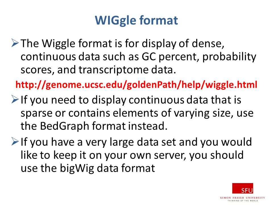 WIGgle format  The Wiggle format is for display of dense, continuous data such as GC percent, probability scores, and transcriptome data. http://geno