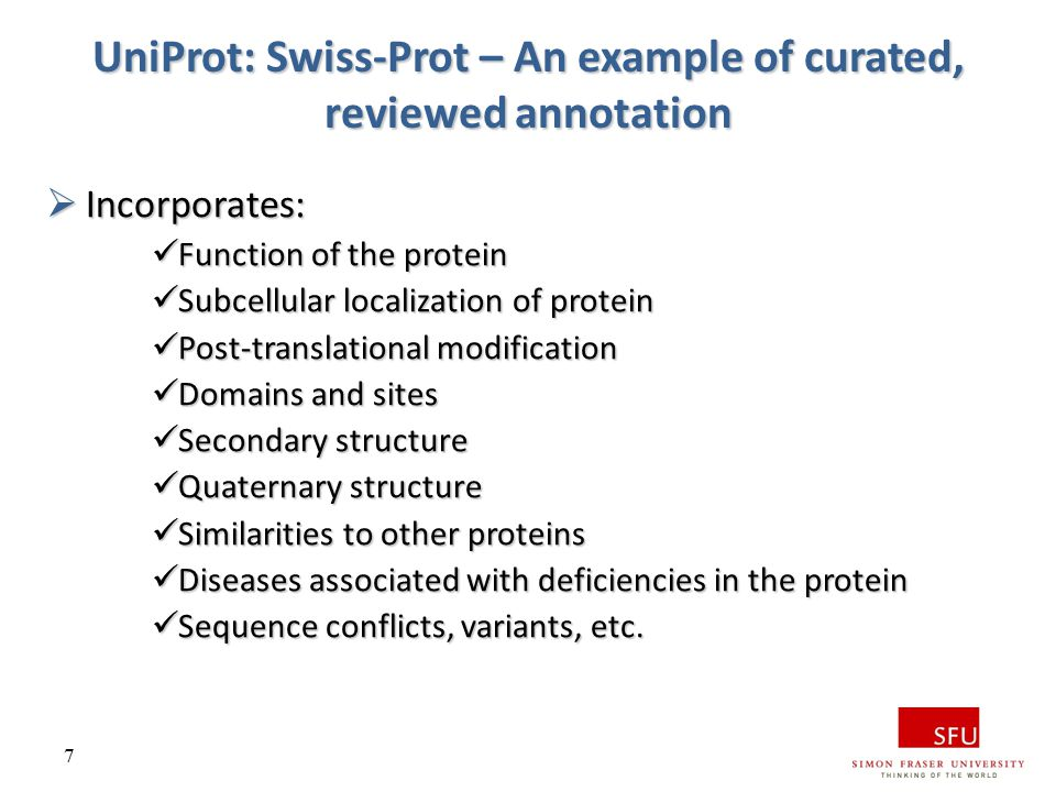 7 UniProt: Swiss-Prot – An example of curated, reviewed annotation  Incorporates: Function of the protein Function of the protein Subcellular localiz