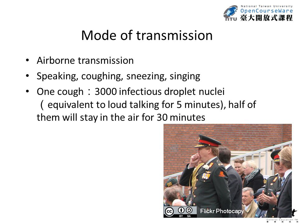 Mode of transmission Airborne transmission Speaking, coughing, sneezing, singing One cough : 3000 infectious droplet nuclei ( equivalent to loud talking for 5 minutes), half of them will stay in the air for 30 minutes Flickr Photocapy