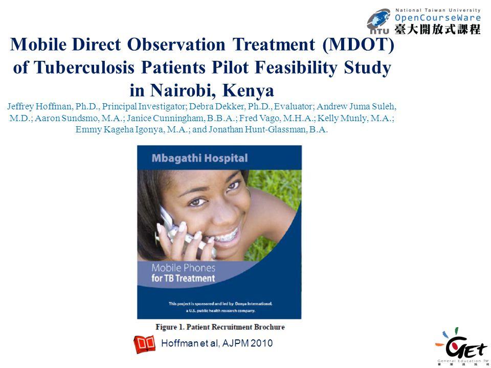 Mobile Direct Observation Treatment (MDOT) of Tuberculosis Patients Pilot Feasibility Study in Nairobi, Kenya Jeffrey Hoffman, Ph.D., Principal Investigator; Debra Dekker, Ph.D., Evaluator; Andrew Juma Suleh, M.D.; Aaron Sundsmo, M.A.; Janice Cunningham, B.B.A.; Fred Vago, M.H.A.; Kelly Munly, M.A.; Emmy Kageha Igonya, M.A.; and Jonathan Hunt ‐ Glassman, B.A.