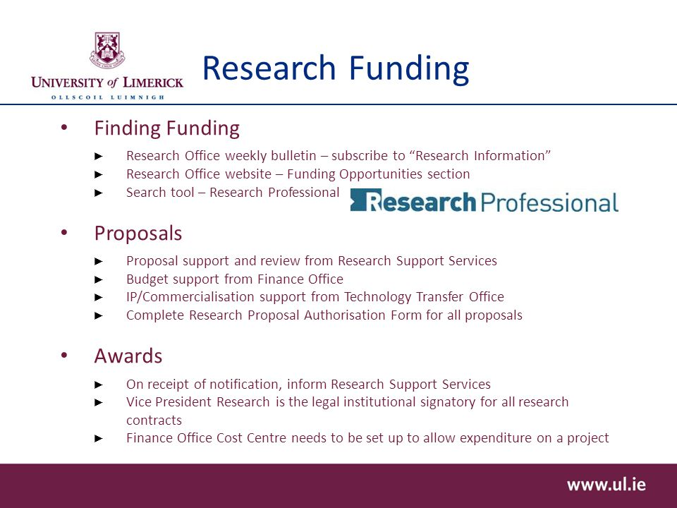 Research Funding Finding Funding ► Research Office weekly bulletin – subscribe to Research Information ► Research Office website – Funding Opportunities section ► Search tool – Research Professional Proposals ► Proposal support and review from Research Support Services ► Budget support from Finance Office ► IP/Commercialisation support from Technology Transfer Office ► Complete Research Proposal Authorisation Form for all proposals Awards ► On receipt of notification, inform Research Support Services ► Vice President Research is the legal institutional signatory for all research contracts ► Finance Office Cost Centre needs to be set up to allow expenditure on a project