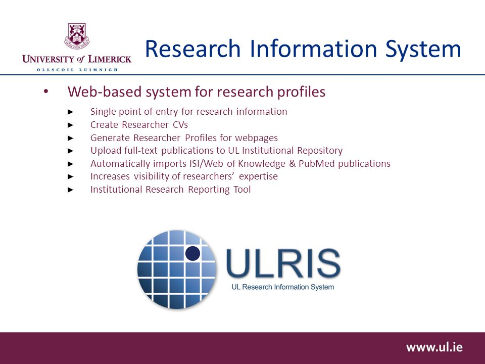 Research Information System Web-based system for research profiles ► Single point of entry for research information ► Create Researcher CVs ► Generate Researcher Profiles for webpages ► Upload full-text publications to UL Institutional Repository ► Automatically imports ISI/Web of Knowledge & PubMed publications ► Increases visibility of researchers' expertise ► Institutional Research Reporting Tool