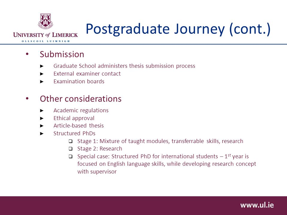 Postgraduate Journey (cont.) Submission ► Graduate School administers thesis submission process ► External examiner contact ► Examination boards Other considerations ► Academic regulations ► Ethical approval ► Article-based thesis ► Structured PhDs  Stage 1: Mixture of taught modules, transferrable skills, research  Stage 2: Research  Special case: Structured PhD for international students – 1 st year is focused on English language skills, while developing research concept with supervisor