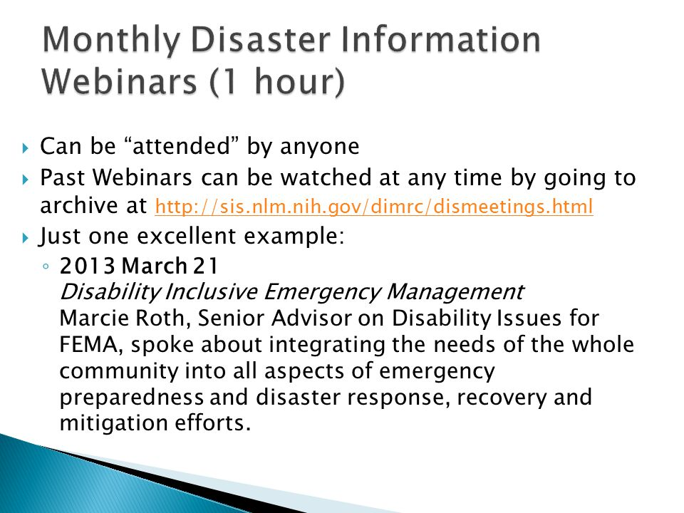  Can be attended by anyone  Past Webinars can be watched at any time by going to archive at http://sis.nlm.nih.gov/dimrc/dismeetings.html http://sis.nlm.nih.gov/dimrc/dismeetings.html  Just one excellent example: ◦ 2013 March 21 Disability Inclusive Emergency Management Marcie Roth, Senior Advisor on Disability Issues for FEMA, spoke about integrating the needs of the whole community into all aspects of emergency preparedness and disaster response, recovery and mitigation efforts.