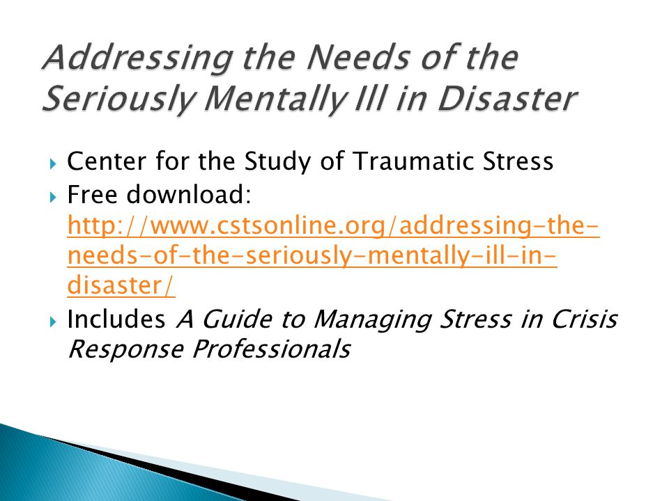  Center for the Study of Traumatic Stress  Free download: http://www.cstsonline.org/addressing-the- needs-of-the-seriously-mentally-ill-in- disaster/ http://www.cstsonline.org/addressing-the- needs-of-the-seriously-mentally-ill-in- disaster/  Includes A Guide to Managing Stress in Crisis Response Professionals