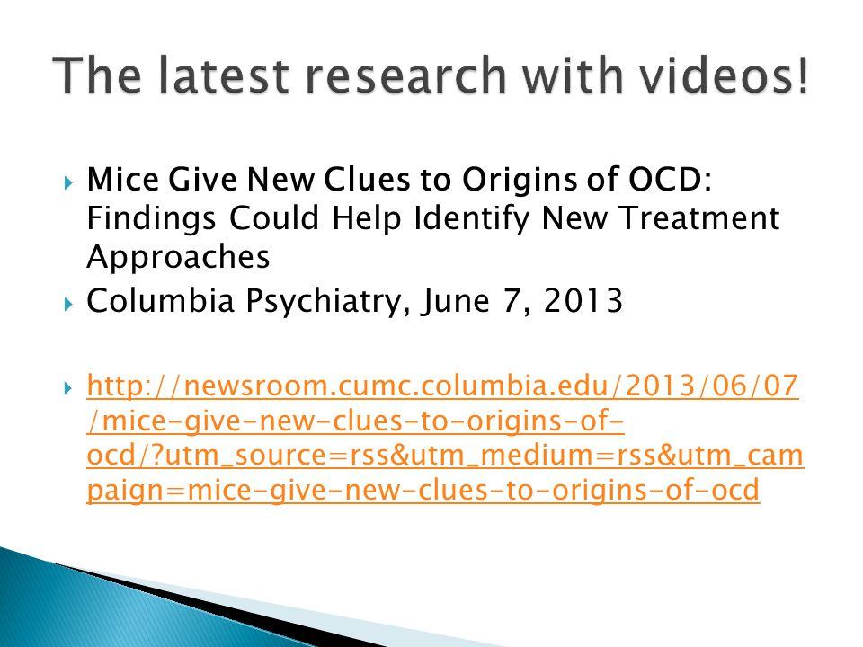  Mice Give New Clues to Origins of OCD: Findings Could Help Identify New Treatment Approaches  Columbia Psychiatry, June 7, 2013  http://newsroom.cumc.columbia.edu/2013/06/07 /mice-give-new-clues-to-origins-of- ocd/?utm_source=rss&utm_medium=rss&utm_cam paign=mice-give-new-clues-to-origins-of-ocd http://newsroom.cumc.columbia.edu/2013/06/07 /mice-give-new-clues-to-origins-of- ocd/?utm_source=rss&utm_medium=rss&utm_cam paign=mice-give-new-clues-to-origins-of-ocd