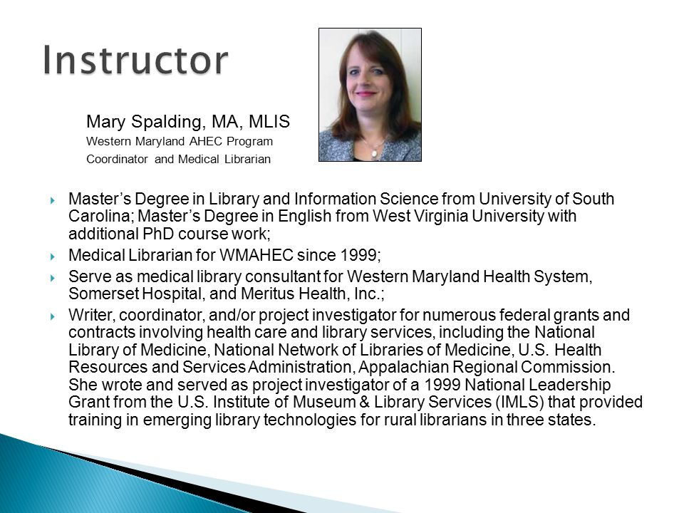 Mary Spalding, MA, MLIS Western Maryland AHEC Program Coordinator and Medical Librarian  Master's Degree in Library and Information Science from University of South Carolina; Master's Degree in English from West Virginia University with additional PhD course work;  Medical Librarian for WMAHEC since 1999;  Serve as medical library consultant for Western Maryland Health System, Somerset Hospital, and Meritus Health, Inc.;  Writer, coordinator, and/or project investigator for numerous federal grants and contracts involving health care and library services, including the National Library of Medicine, National Network of Libraries of Medicine, U.S.