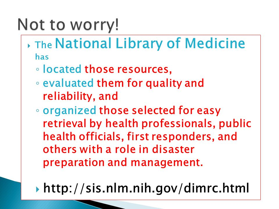  The National Library of Medicine has ◦ located those resources, ◦ evaluated them for quality and reliability, and ◦ organized those selected for eas