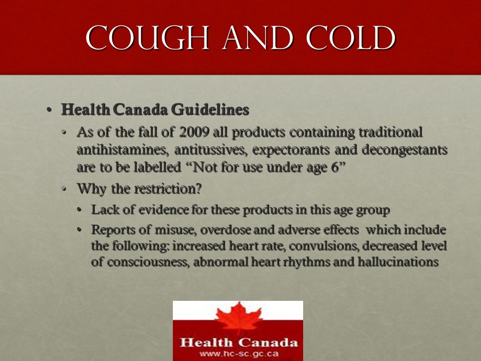 Cough and Cold Health Canada Guidelines Health Canada Guidelines As of the fall of 2009 all products containing traditional antihistamines, antitussiv