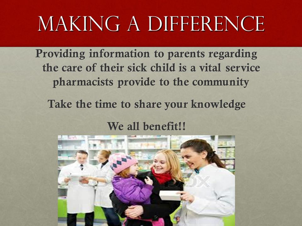 Making a Difference Providing information to parents regarding the care of their sick child is a vital service pharmacists provide to the community Ta