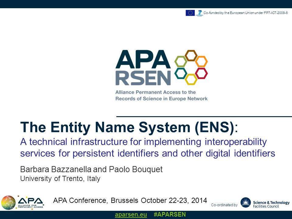 Barbara Bazzanella, UNITN APA Conference, 22-23 October, 2014 aparsen.eu #APARSEN Co-funded by the European Union under FP7-ICT-2009-6 Training & Consultancy INTEROPERABILITY SERVICES for PIs and other digital identifiers ENTITY MATCHING and IDENTIFICATION: how to use the ENS infrastructure to match named entities in local DBs and assign them unique ENS IDs or other alternative IDs -> data navigation and integration METADATA IDENTIFICATION and INTEGRATION: how to use the PI interoperability services + metadata interoperability services to integrate metadata information from systems using different identifier solutions.