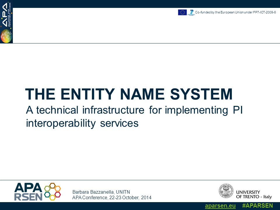 Barbara Bazzanella, UNITN APA Conference, 22-23 October, 2014 aparsen.eu #APARSEN Co-funded by the European Union under FP7-ICT-2009-6 THE ENTITY NAME SYSTEM A technical infrastructure for implementing PI interoperability services