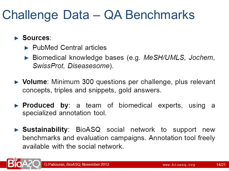 G.Paliouras, BioASQ, November 2012 www.bioasq.org Challenge Data – QA Benchmarks ► Sources: ► PubMed Central articles ► Biomedical knowledge bases (e.g.