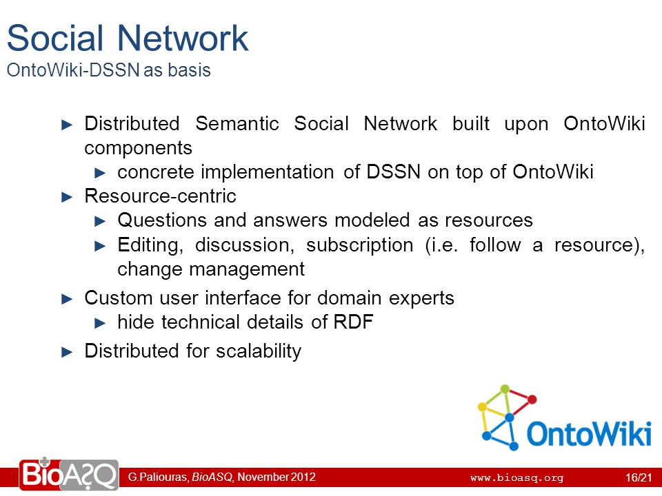 G.Paliouras, BioASQ, November 2012 www.bioasq.org Social Network OntoWiki-DSSN as basis 16/21 ► Distributed Semantic Social Network built upon OntoWiki components ► concrete implementation of DSSN on top of OntoWiki ► Resource-centric ► Questions and answers modeled as resources ► Editing, discussion, subscription (i.e.