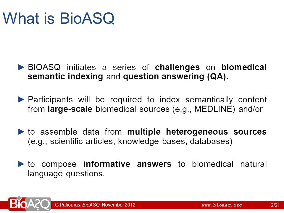 G.Paliouras, BioASQ, November 2012 www.bioasq.org What is BioASQ ►BIOASQ initiates a series of challenges on biomedical semantic indexing and question answering (QA).