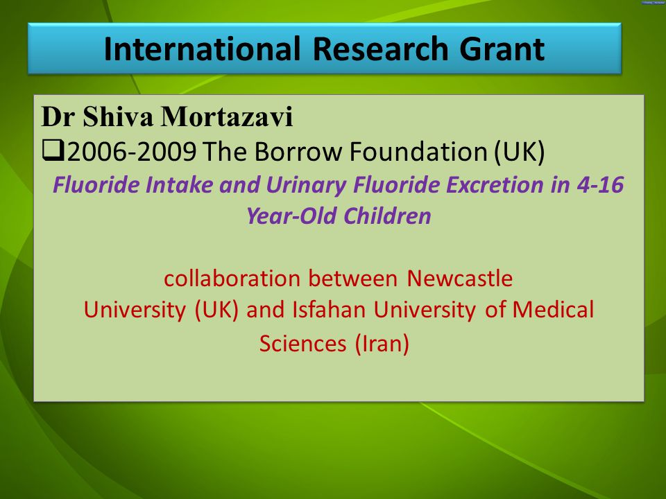 جد Dr Shiva Mortazavi  2006-2009 The Borrow Foundation (UK) Fluoride Intake and Urinary Fluoride Excretion in 4-16 Year-Old Children collaboration between Newcastle University (UK) and Isfahan University of Medical Sciences (Iran) Dr Shiva Mortazavi  2006-2009 The Borrow Foundation (UK) Fluoride Intake and Urinary Fluoride Excretion in 4-16 Year-Old Children collaboration between Newcastle University (UK) and Isfahan University of Medical Sciences (Iran) International Research Grant