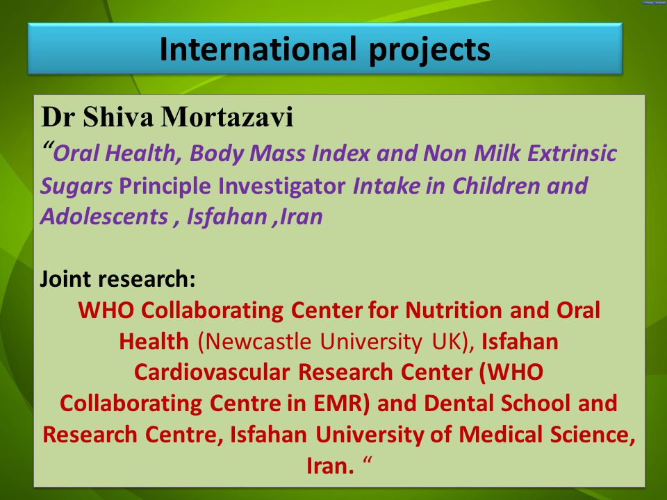 جد Dr Shiva Mortazavi Oral Health, Body Mass Index and Non Milk Extrinsic Sugars Principle Investigator Intake in Children and Adolescents, Isfahan,Iran Joint research: WHO Collaborating Center for Nutrition and Oral Health (Newcastle University UK), Isfahan Cardiovascular Research Center (WHO Collaborating Centre in EMR) and Dental School and Research Centre, Isfahan University of Medical Science, Iran.