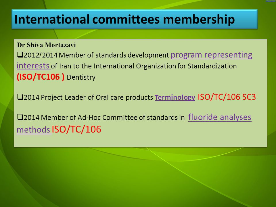 جد Dr Shiva Mortazavi  2012/2014 Member of standards development program representing interests of Iran to the International Organization for Standardization (ISO/TC106 ) Dentistry  2014 Project Leader of Oral care products Terminology ISO/TC/106 SC3  2014 Member of Ad-Hoc Committee of standards in fluoride analyses methods ISO/TC/106 Dr Shiva Mortazavi  2012/2014 Member of standards development program representing interests of Iran to the International Organization for Standardization (ISO/TC106 ) Dentistry  2014 Project Leader of Oral care products Terminology ISO/TC/106 SC3  2014 Member of Ad-Hoc Committee of standards in fluoride analyses methods ISO/TC/106 International committees membership