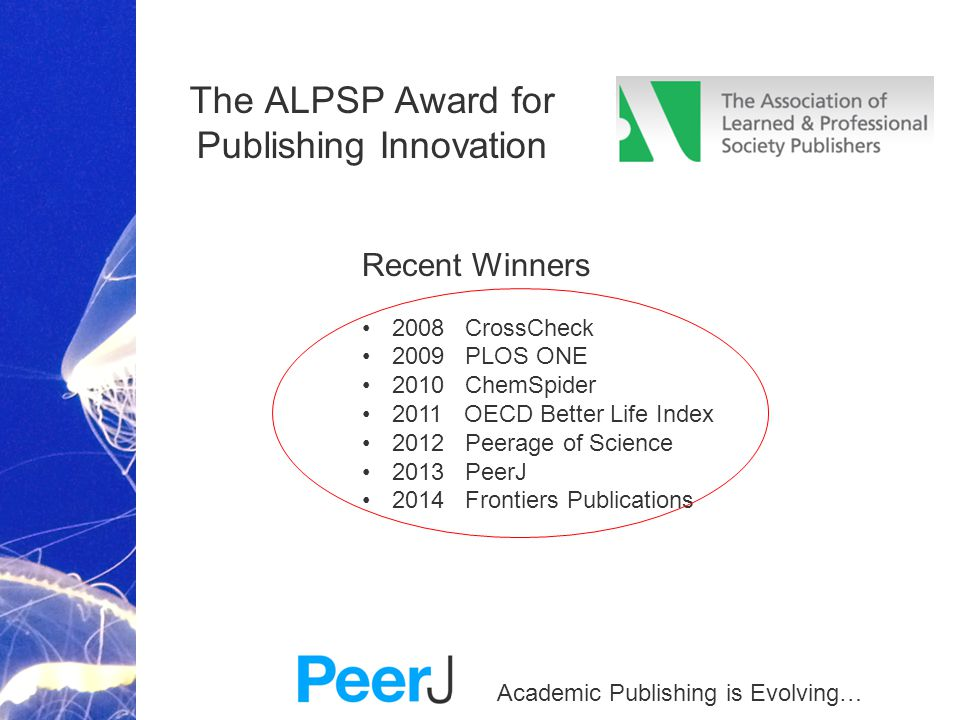 Academic Publishing is Evolving… The ALPSP Award for Publishing Innovation Recent Winners 2008 CrossCheck 2009 PLOS ONE 2010 ChemSpider 2011 OECD Bett