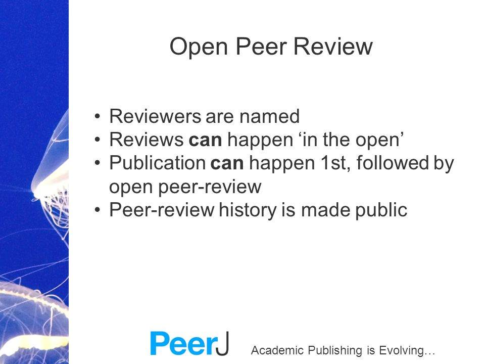 Academic Publishing is Evolving… Reviewers are named Reviews can happen 'in the open' Publication can happen 1st, followed by open peer-review Peer-review history is made public Open Peer Review