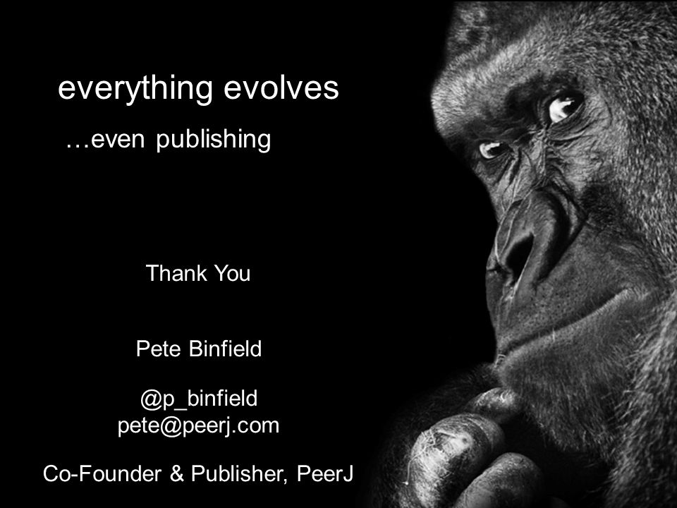 everything evolves …even publishing Thank You Pete Binfield @p_binfield pete@peerj.com Co-Founder & Publisher, PeerJ