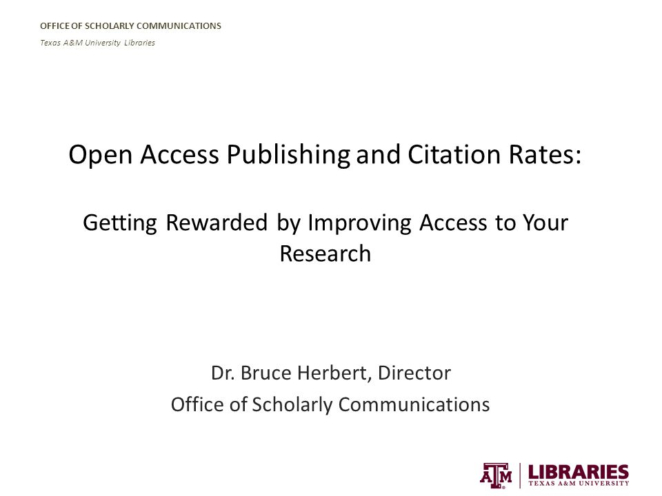 OFFICE OF SCHOLARLY COMMUNICATIONS Texas A&M University Libraries Open Access Publishing and Citation Rates: Getting Rewarded by Improving Access to Your Research Dr.