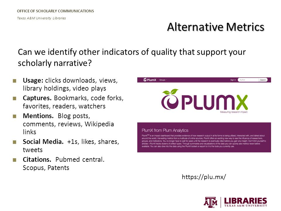 OFFICE OF SCHOLARLY COMMUNICATIONS Texas A&M University Libraries Alternative Metrics ■ Usage: clicks downloads, views, library holdings, video plays ■ Captures.