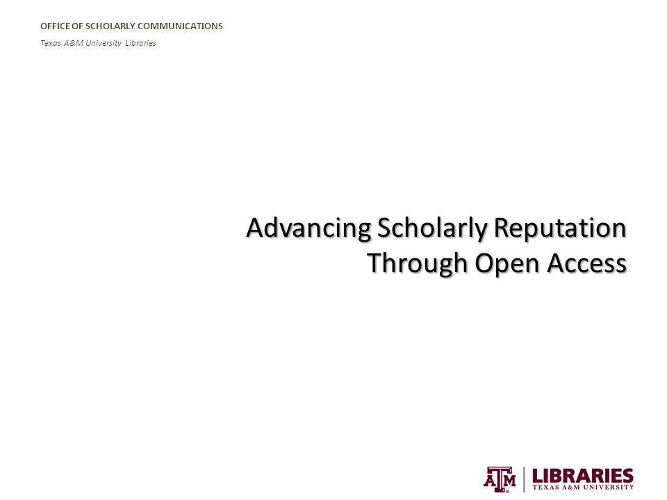 OFFICE OF SCHOLARLY COMMUNICATIONS Texas A&M University Libraries Advancing Scholarly Reputation Through Open Access
