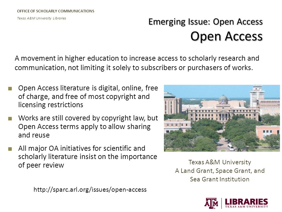 OFFICE OF SCHOLARLY COMMUNICATIONS Texas A&M University Libraries Emerging Issue: Open Access Open Access ■ Open Access literature is digital, online, free of charge, and free of most copyright and licensing restrictions ■ Works are still covered by copyright law, but Open Access terms apply to allow sharing and reuse ■ All major OA initiatives for scientific and scholarly literature insist on the importance of peer review A movement in higher education to increase access to scholarly research and communication, not limiting it solely to subscribers or purchasers of works.