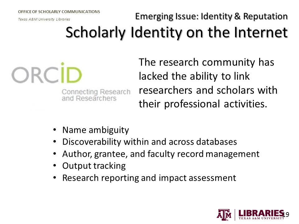 OFFICE OF SCHOLARLY COMMUNICATIONS Texas A&M University Libraries The research community has lacked the ability to link researchers and scholars with their professional activities.