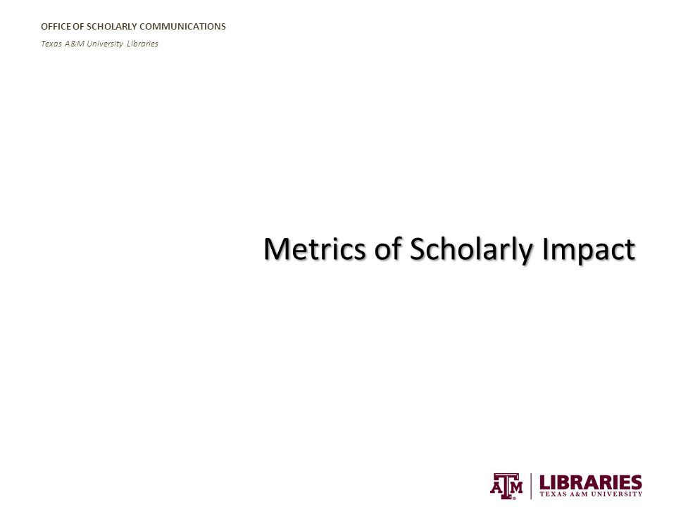 OFFICE OF SCHOLARLY COMMUNICATIONS Texas A&M University Libraries Metrics of Scholarly Impact