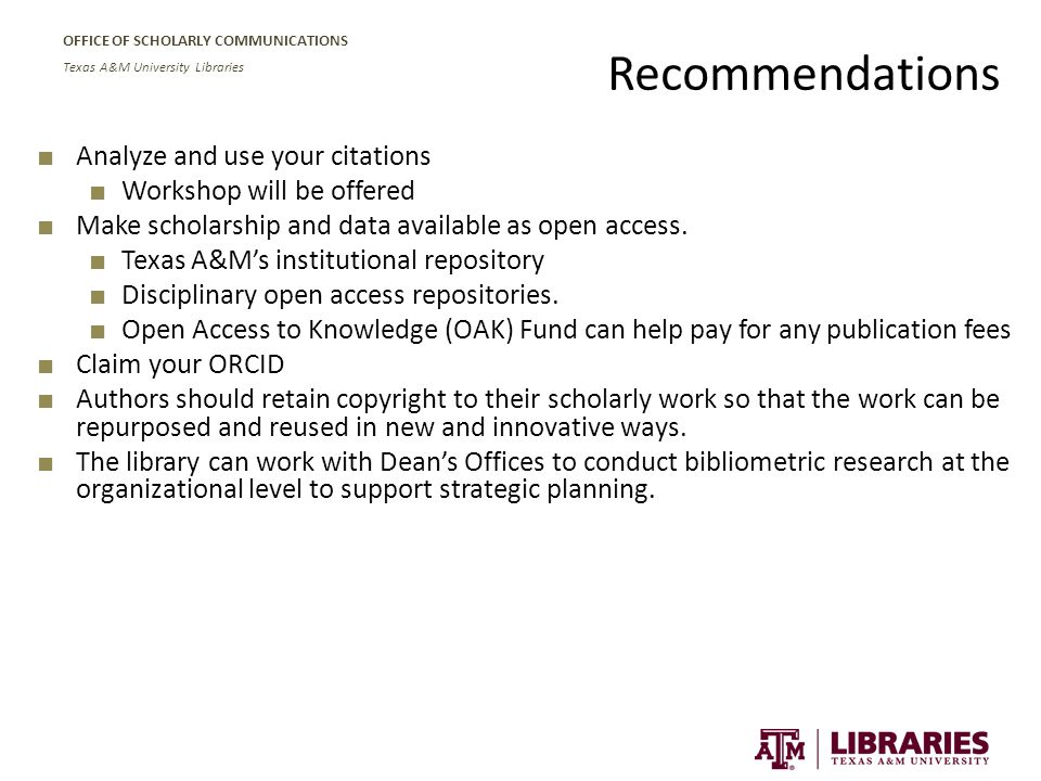 OFFICE OF SCHOLARLY COMMUNICATIONS Texas A&M University Libraries Recommendations ■ Analyze and use your citations ■ Workshop will be offered ■ Make scholarship and data available as open access.