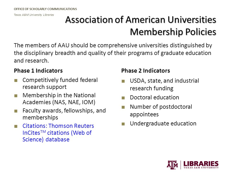 OFFICE OF SCHOLARLY COMMUNICATIONS Texas A&M University Libraries Association of American Universities Membership Policies The members of AAU should be comprehensive universities distinguished by the disciplinary breadth and quality of their programs of graduate education and research.