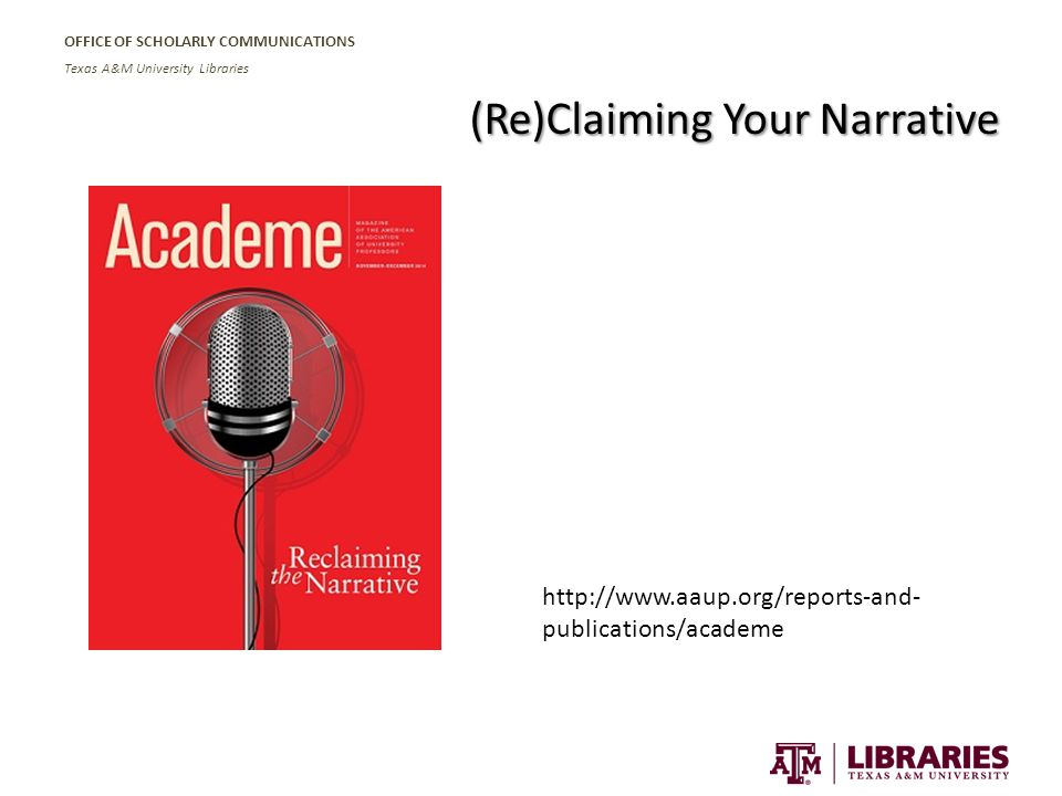 OFFICE OF SCHOLARLY COMMUNICATIONS Texas A&M University Libraries (Re)Claiming Your Narrative http://www.aaup.org/reports-and- publications/academe