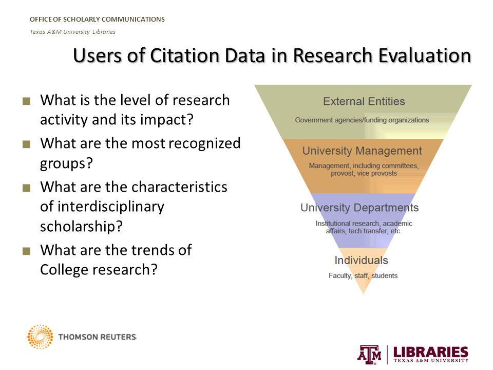 OFFICE OF SCHOLARLY COMMUNICATIONS Texas A&M University Libraries Users of Citation Data in Research Evaluation ■ What is the level of research activity and its impact.