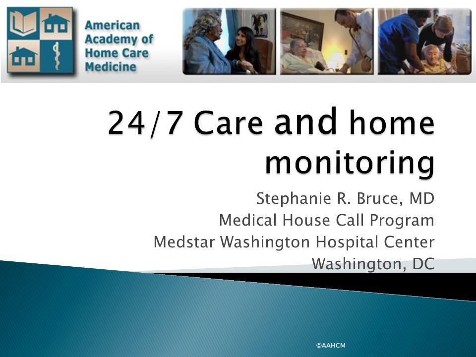 ©AAHCM Stephanie R. Bruce, MD Medical House Call Program Medstar Washington Hospital Center Washington, DC