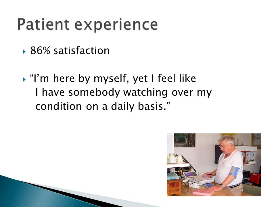  86% satisfaction  I'm here by myself, yet I feel like I have somebody watching over my condition on a daily basis.