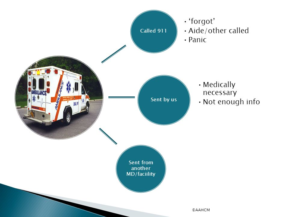 Called 911 'forgot' Aide/other called Panic Sent by us Medically necessary Not enough info Sent from another MD/faciility