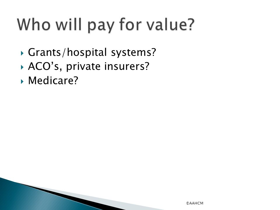  Grants/hospital systems?  ACO's, private insurers?  Medicare? ©AAHCM