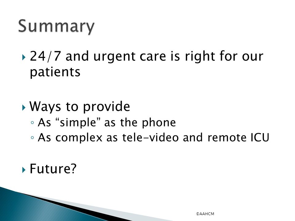 24/7 and urgent care is right for our patients  Ways to provide ◦ As simple as the phone ◦ As complex as tele-video and remote ICU  Future.