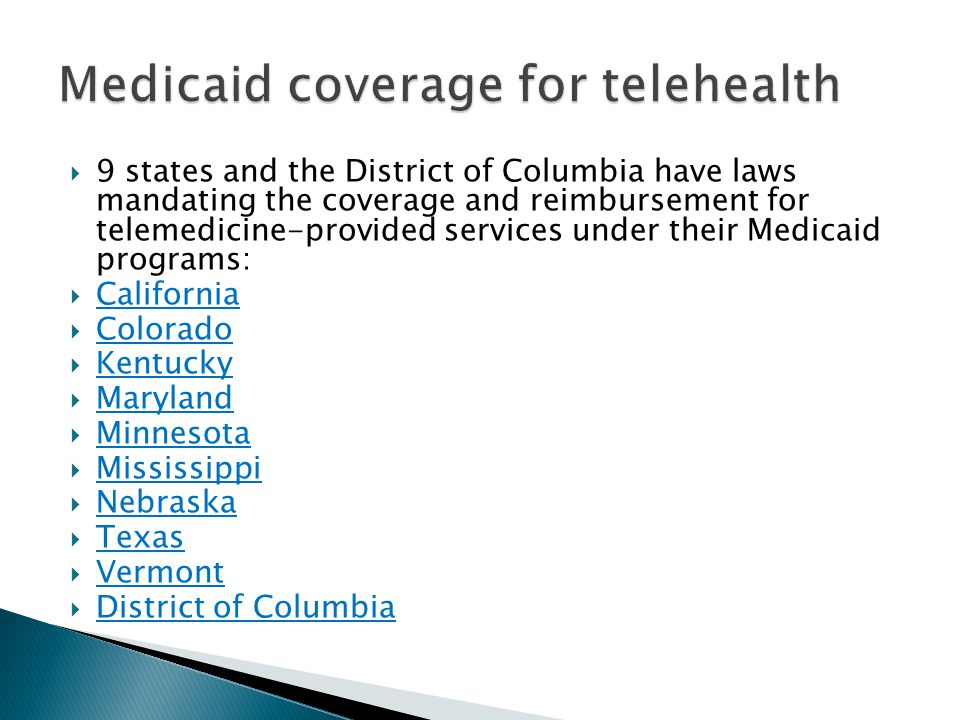  9 states and the District of Columbia have laws mandating the coverage and reimbursement for telemedicine-provided services under their Medicaid programs:  California California  Colorado Colorado  Kentucky Kentucky  Maryland Maryland  Minnesota Minnesota  Mississippi Mississippi  Nebraska Nebraska  Texas Texas  Vermont Vermont  District of Columbia District of Columbia