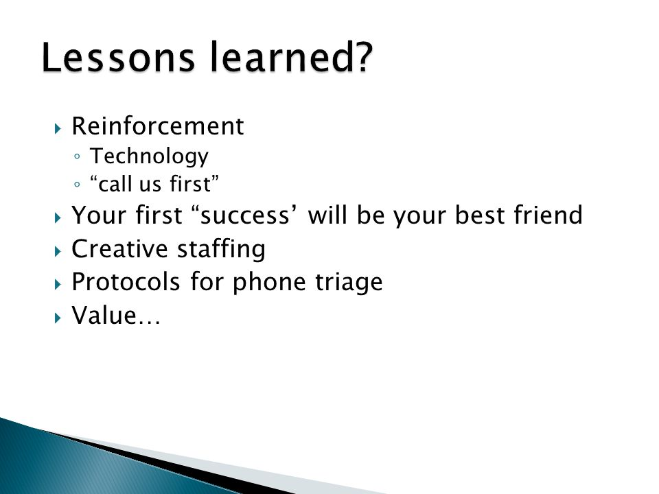 """ Reinforcement ◦ Technology ◦ """"call us first""""  Your first """"success' will be your best friend  Creative staffing  Protocols for phone triage  Valu"""