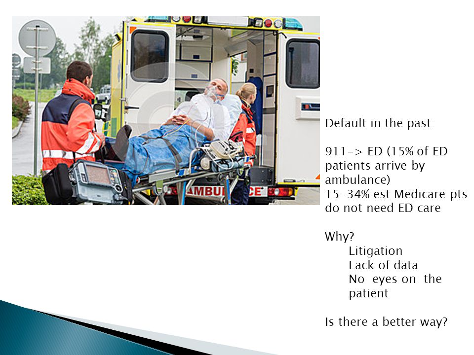 Default in the past: 911-> ED (15% of ED patients arrive by ambulance) 15-34% est Medicare pts do not need ED care Why? Litigation Lack of data No eye