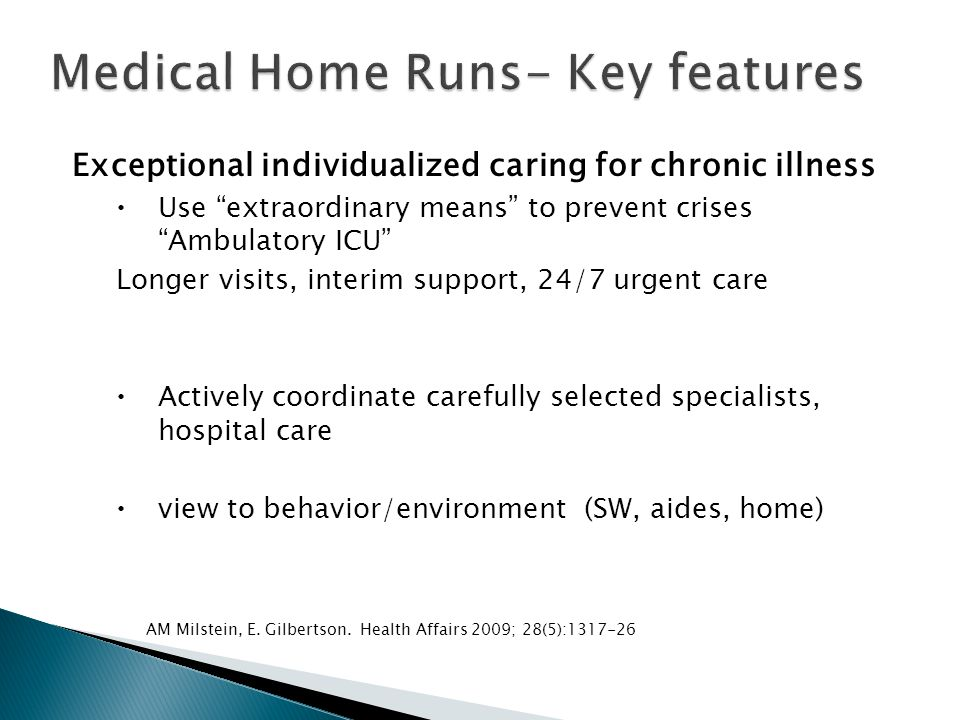 Exceptional individualized caring for chronic illness  Use extraordinary means to prevent crises Ambulatory ICU Longer visits, interim support, 24/7 urgent care  Actively coordinate carefully selected specialists, hospital care  view to behavior/environment (SW, aides, home) AM Milstein, E.