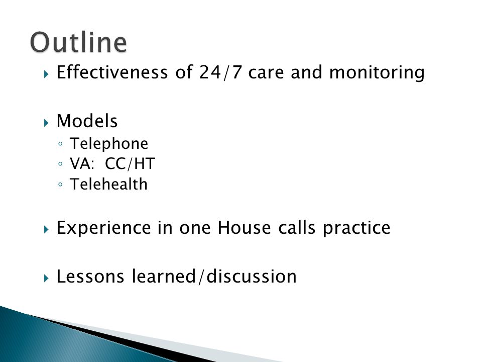  Effectiveness of 24/7 care and monitoring  Models ◦ Telephone ◦ VA: CC/HT ◦ Telehealth  Experience in one House calls practice  Lessons learned/d