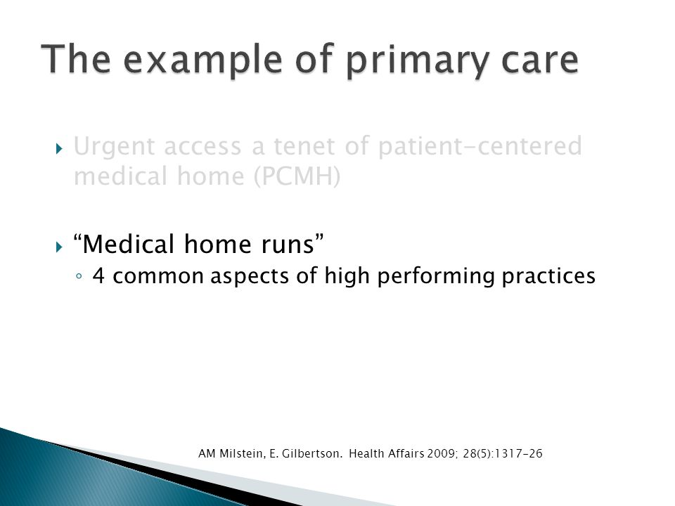  Urgent access a tenet of patient-centered medical home (PCMH)  Medical home runs ◦ 4 common aspects of high performing practices: ◦ Longer visits, interim support, 24/7 urgent care AM Milstein, E.