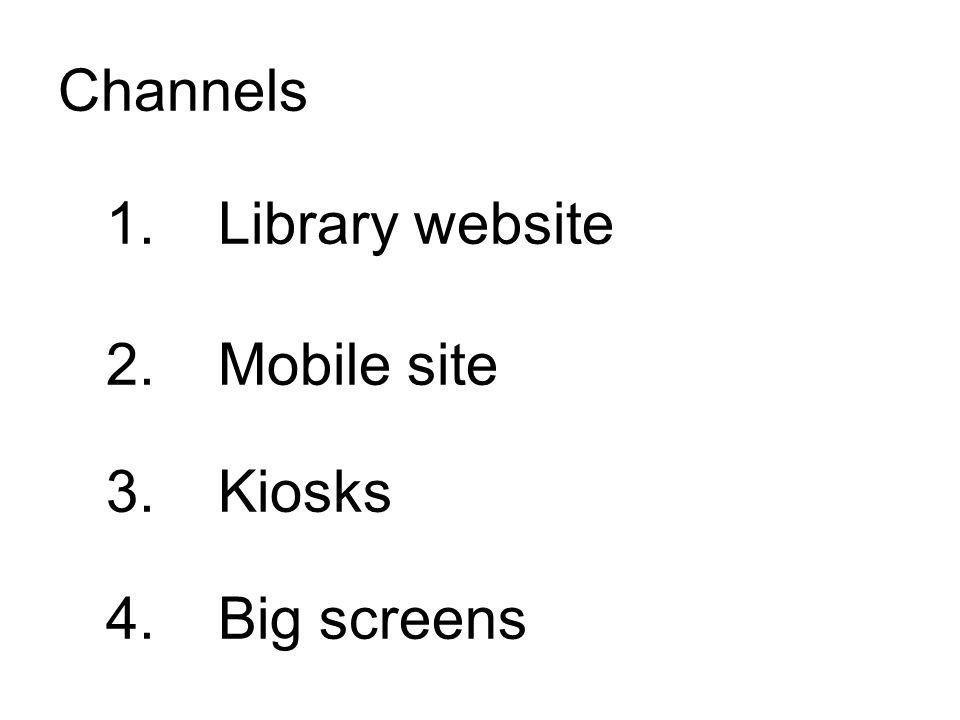1. Library website 2. Mobile site 3. Kiosks 4. Big screens