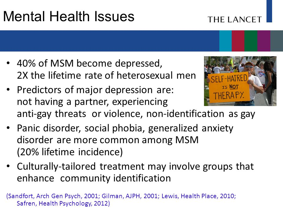 Mental Health Issues 40% of MSM become depressed, 2X the lifetime rate of heterosexual men Predictors of major depression are: not having a partner, e