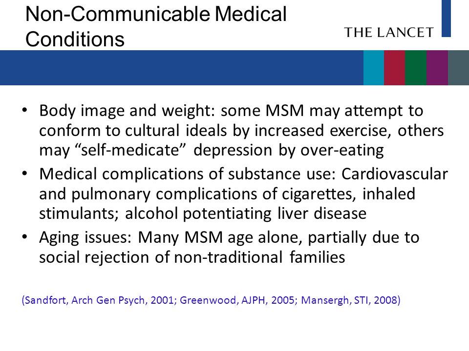 Non-Communicable Medical Conditions Body image and weight: some MSM may attempt to conform to cultural ideals by increased exercise, others may self-medicate depression by over-eating Medical complications of substance use: Cardiovascular and pulmonary complications of cigarettes, inhaled stimulants; alcohol potentiating liver disease Aging issues: Many MSM age alone, partially due to social rejection of non-traditional families (Sandfort, Arch Gen Psych, 2001; Greenwood, AJPH, 2005; Mansergh, STI, 2008)